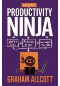 How to Be a Productivity Ninja : Worry Less, Achieve More and Love What You Do ( by Allcott, Graham ) [9781785780288]