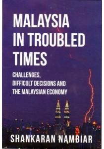 Malaysia In Troubled Times: Economic Challenges, Difficult Decisions and The Malaysian Economy (By Shankaran Nambiar)