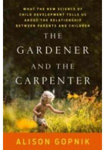 The Gardener and the Carpenter : What the New Science of Child Development Tells Us about the Relationship between Parents and Children [9780374229702]