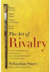 The Art of Rivalry : Four Friendships, Betrayals, and Breakthroughs in Modern Art [9780812994803]