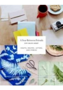 A Year between Friends : 3191 Miles Apart: Crafts, Recipes, Letters, and Stories [9781419722462]