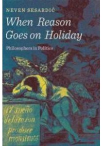 When Reason Goes on Holiday : Philosophers in Politics [9781594038792]