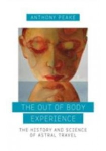 The Out-of-Body Experience : The History and Science of Astral Travel [9781780289489]