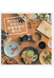 おいしいかわいい料理写真の撮り方-手持ちのカメラとスマホで撮れるフ−ドスタイリングと [9784802202404]