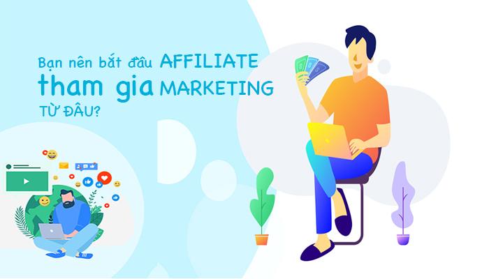 Bạn nên bắt đầu tham gia affiliate marketing từ đâu?