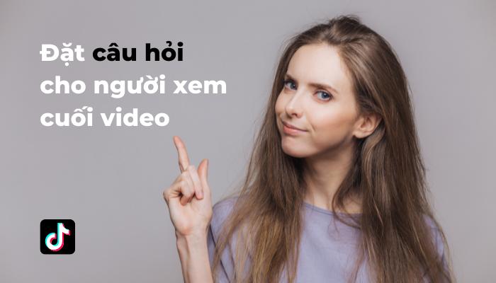 Đặt câu hỏi cho người xem ở cuối video để họ tương tác với bạn