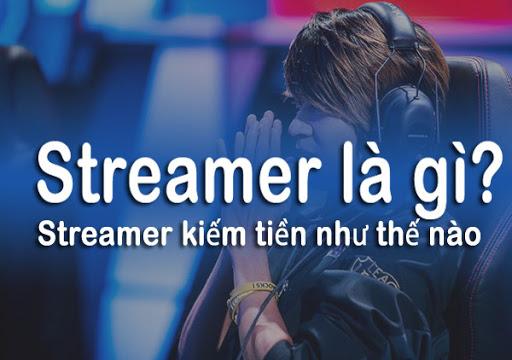 Streamer là gì? Streamer kiếm tiền như thế nào?