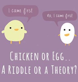Chicken or the Egg? A RIDDLE or A THEORY?
