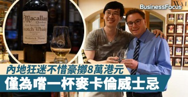 【一擲千金】內地狂迷不惜豪擲8萬港元,僅為嚐一杯麥卡倫威士忌
