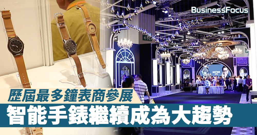 【名表薈萃】歷屆最多鐘表商參展,智能手錶繼續成為大趨勢