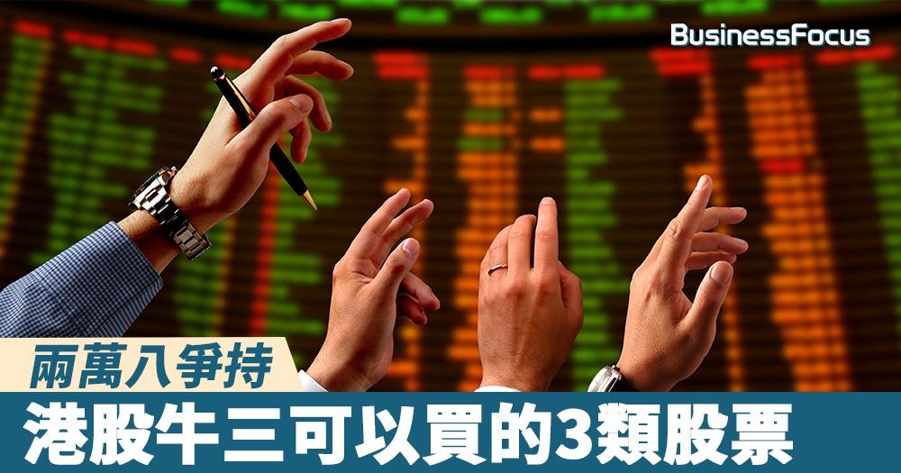 【投資攻略】兩萬八爭持,港股牛三可以買的3類股票