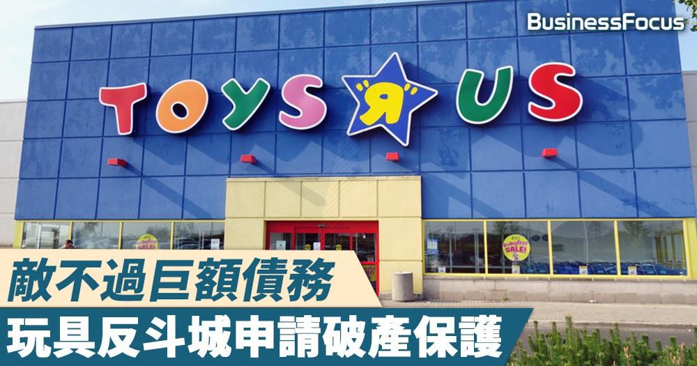 【負債50億美元】敵不過巨額債務,玩具反斗城申請破產