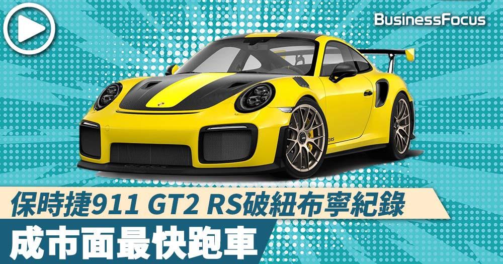 【極速傳説】保時捷911 GT2 RS破紐布寧紀錄,成市面最快跑車