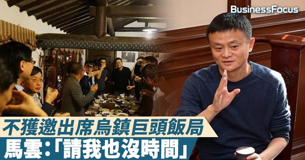 【口裏說不....】不獲邀出席烏鎮巨頭飯局,馬雲:「請我也沒時間」
