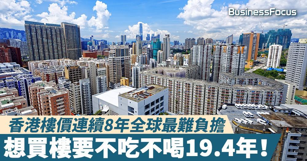 【無樓無高潮】香港樓價連續8年全球最難負擔,想買樓要不吃不喝19.4年!