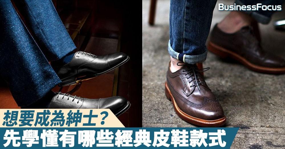 【鞋履攻略】想要成為紳士?先學懂有哪些經典皮鞋款式
