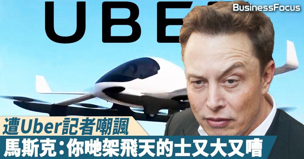 【直線抽擊】被嘲高速列車何時能飛,馬斯克反抽:Uber飛天的士等於無人機放大一千倍