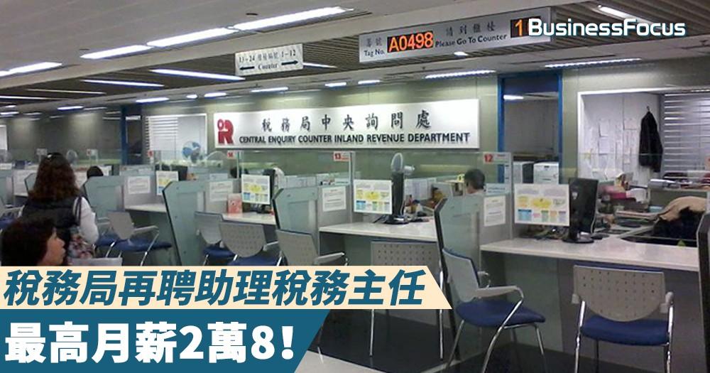 【政府新工】稅務局再聘助理稅務主任,最高月薪2萬8!