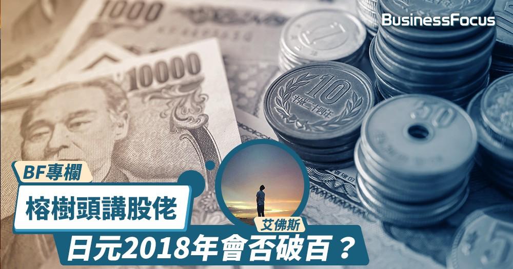 【BF專欄】榕樹頭講股佬:日元2018年會否破百?