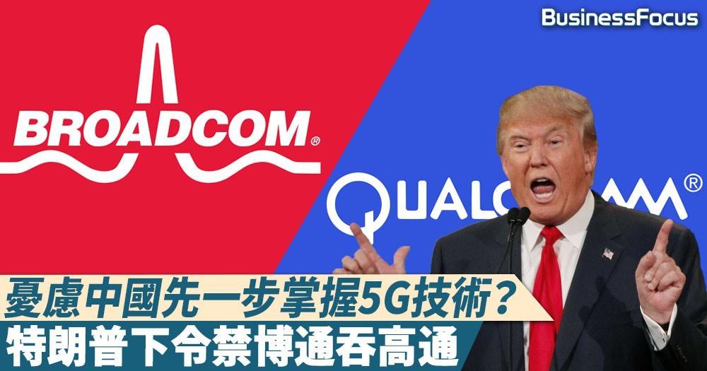 【領導出手】恐中國漁人得利先掌握5G技術?特朗普以「國家安全」為由禁博通吞高通