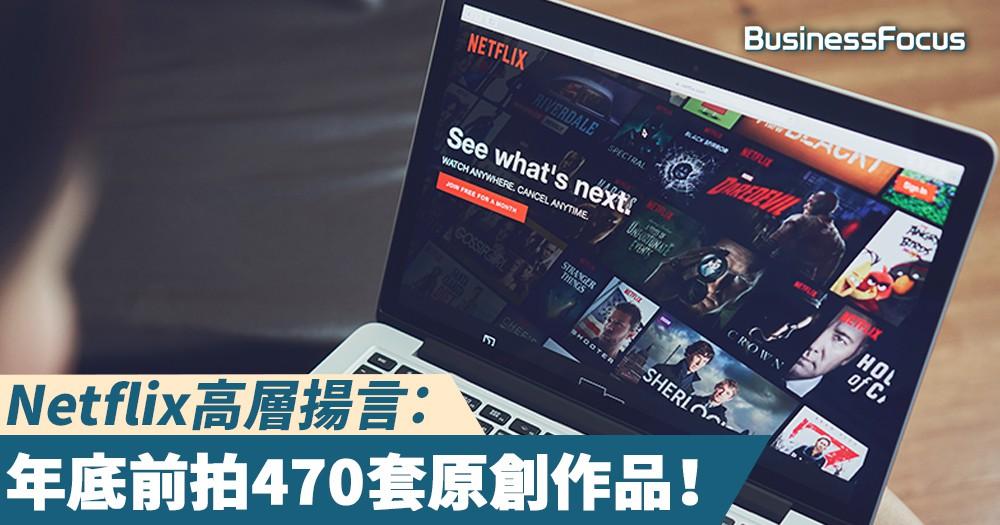 【長拍長有】Netflix高層揚言:年底前拍470套原創作品!