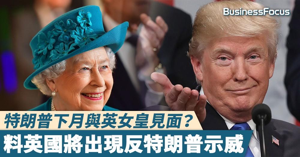 【大陣仗】特朗普下月與英女皇見面?料英國將出現反特朗普示威