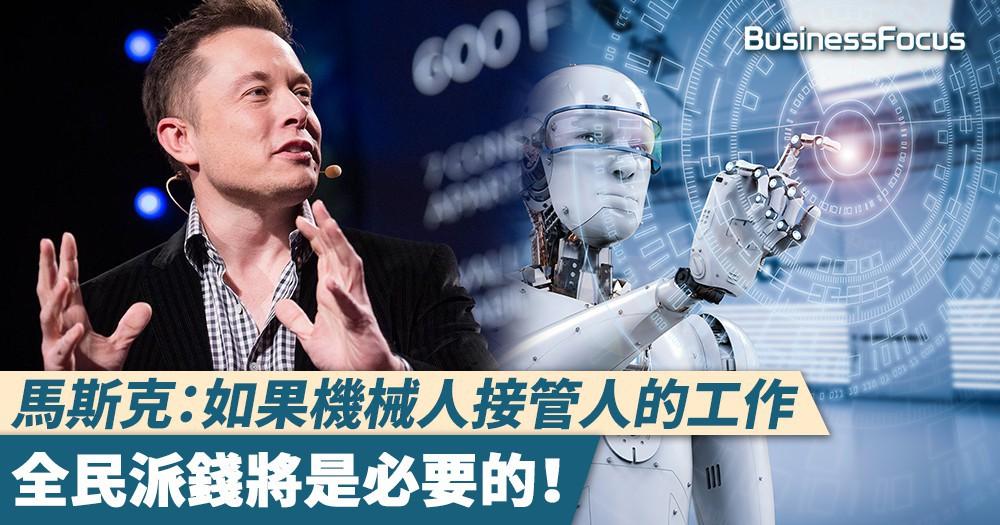 【人人有錢分】馬斯克:如果機械人接管人的工作,全民派錢將是必要的!