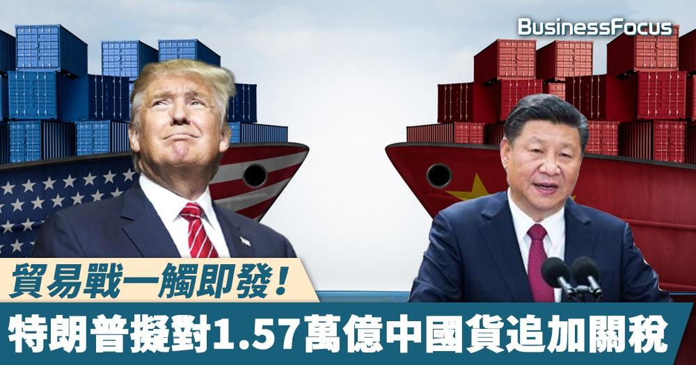 【愈玩愈大】貿易戰一觸即發!特朗普擬對1.57萬億中國貨追加關稅