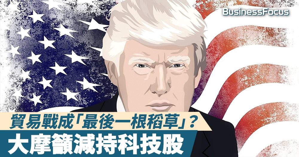 【大行咁講】貿易戰成「最後一根稻草」?大摩:是時候減持科技股!