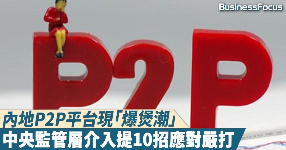 【火燒連環】內地P2P網貸平台爆煲,兩周倒閉過百間,中央監管層提10招應對