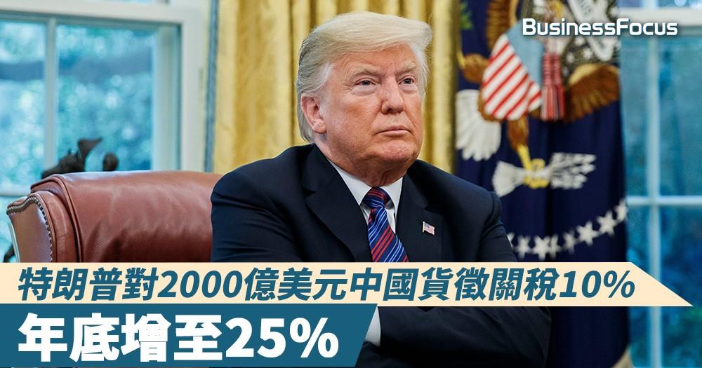 【全球經貿】特朗普對2000億美元中國貨徵關稅10%,年底增至25%