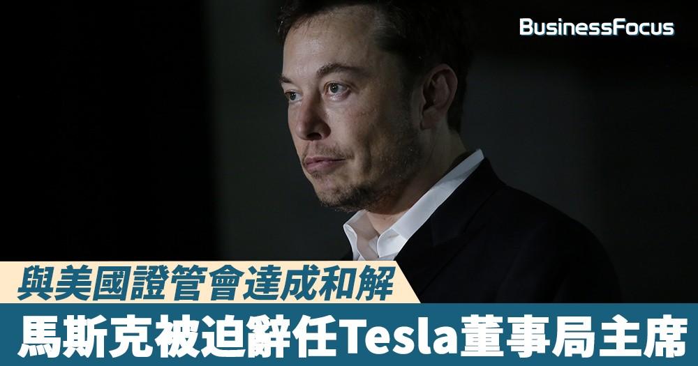 【禍從口出】與美國證管會達成和解,馬斯克被迫辭任Tesla董事局主席