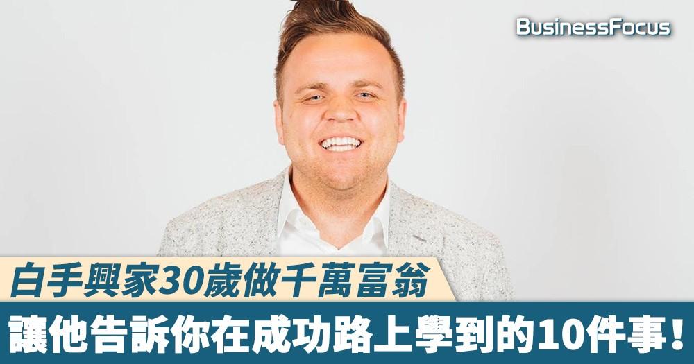 【無私分享】白手興家30歲做千萬富翁,讓他告訴你在成功路上學到的10件事!