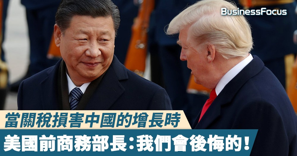 【中美貿易戰】美國前商務部長:當特朗普的關稅損害中國的增長時,我們會後悔的!
