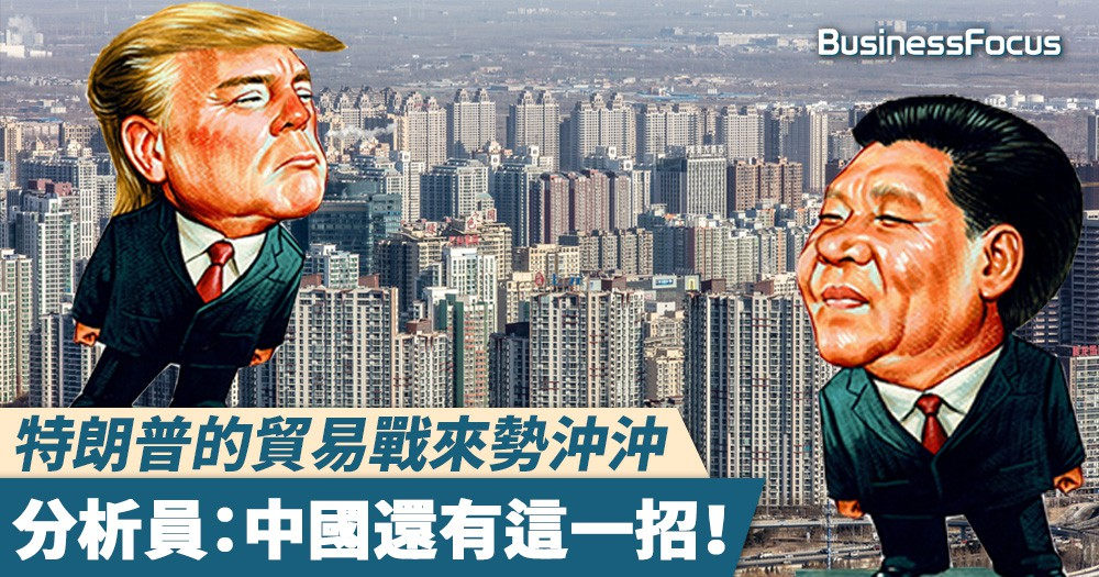 【讓樓價飛】特朗普的貿易戰來勢沖沖,分析員:中國還有這一招!