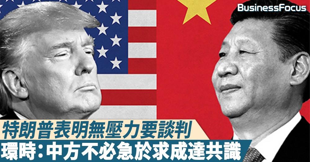 【中美貿戰】特朗普表明無壓力要談判,環時:中方不必急於求成達共識