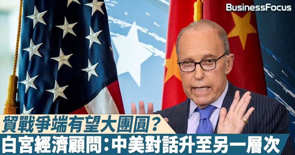 【和好如初】貿戰爭端有望大團圓?白宮經濟顧問:中美對話升至另一層次