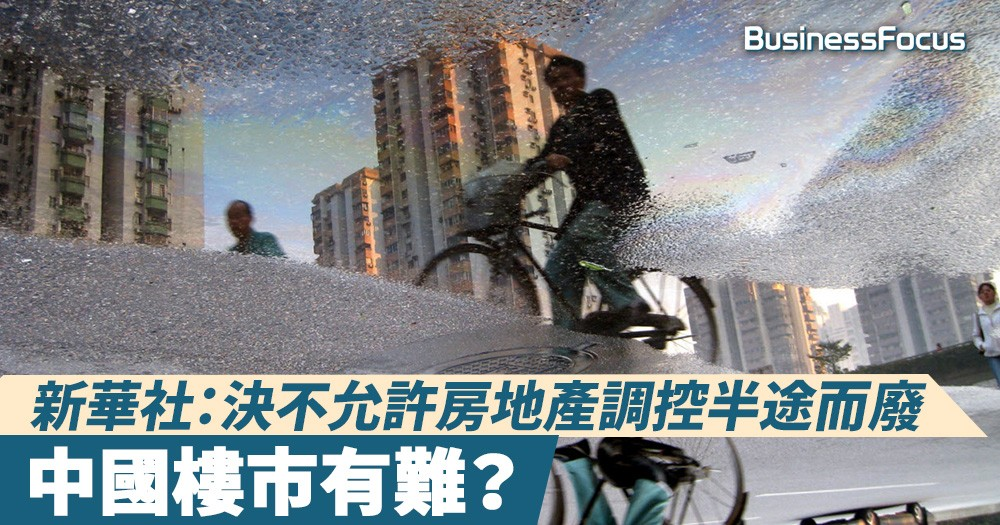 【內房股有難?】新華社:中央決不允許房地產調控半途而廢、前功盡棄!