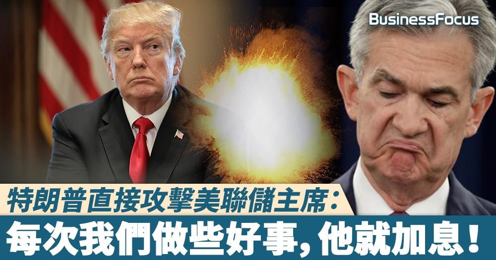 【口出狂言?】特朗普直接攻擊美聯儲主席:每次我們做些好事,他就加息!