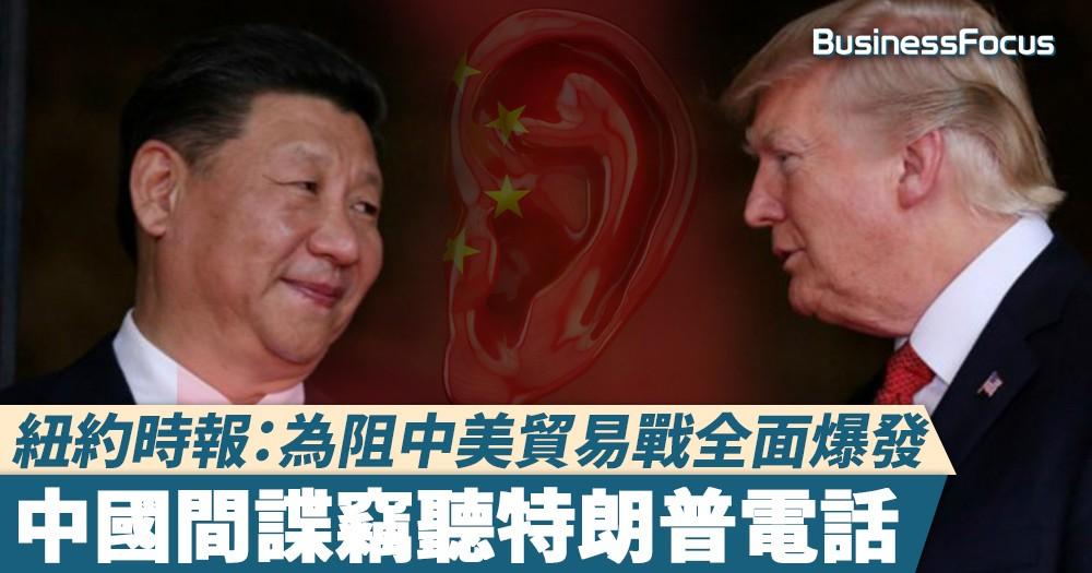 【竊聽風雲】紐約時報:為阻中美貿易戰全面爆發,中國間諜竊聽特朗普電話