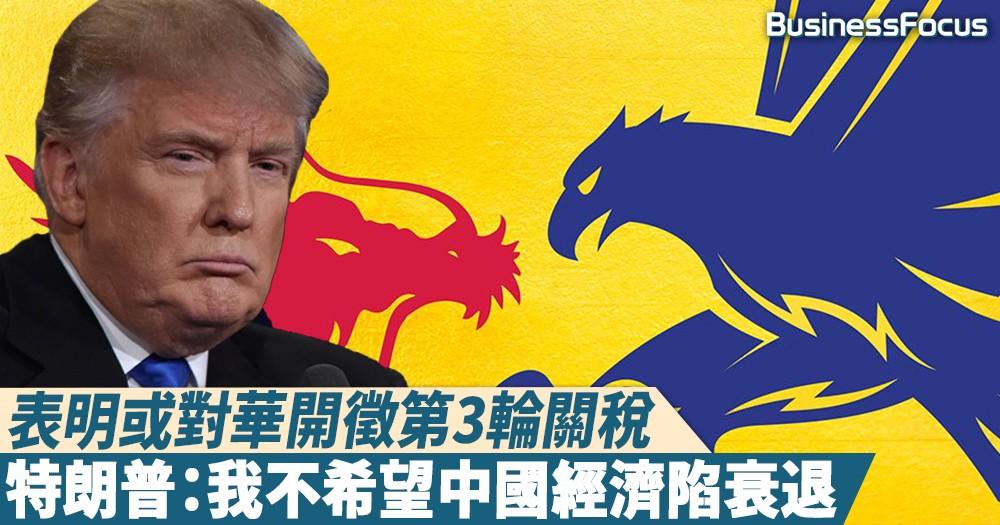 【心情矛盾】表明或對華開徵第3輪關稅,特朗普:我不希望中國經濟陷衰退
