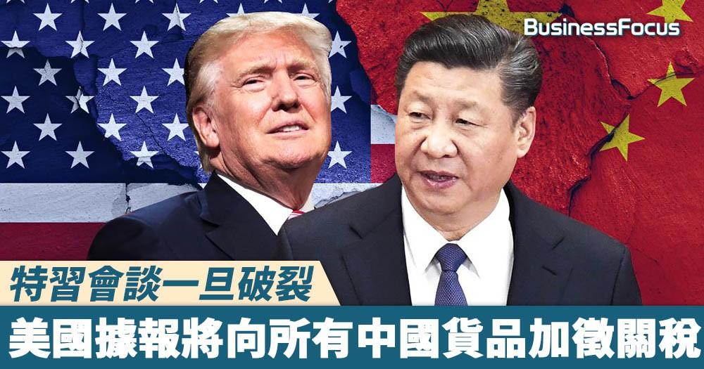 【中美貿易戰】特習會談一旦破裂,美國據報將向所有中國貨品加徵關稅!