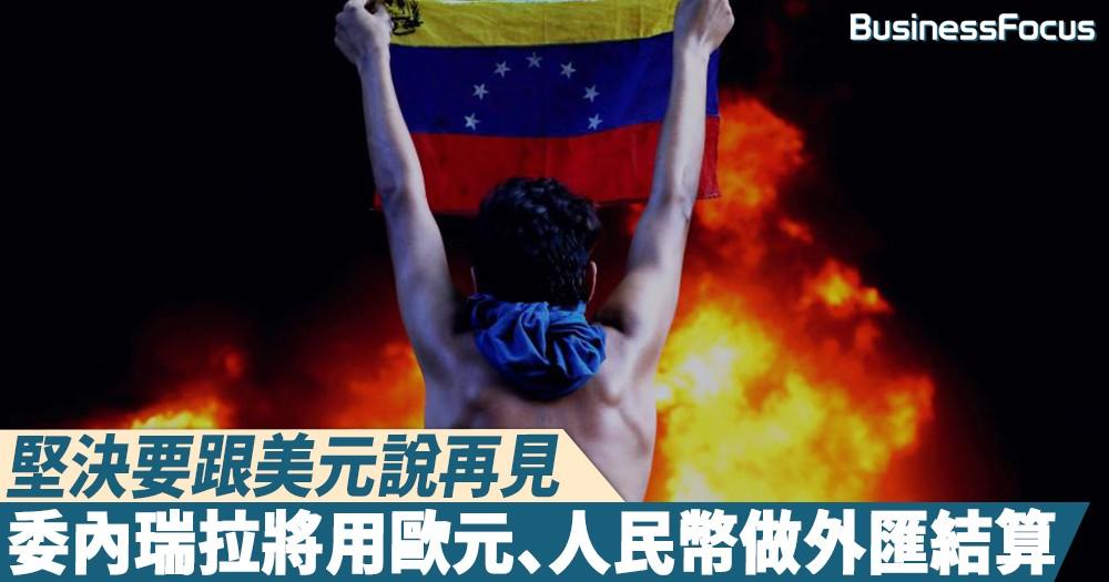【堅定不移】一定要跟美元說再見!委內瑞拉將用歐元、人民幣做外匯結算