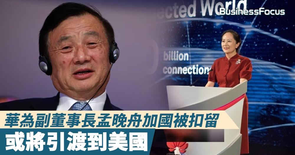 【太子女被捕】華為副董事長孟晚舟加國被扣留 或將引渡到美國