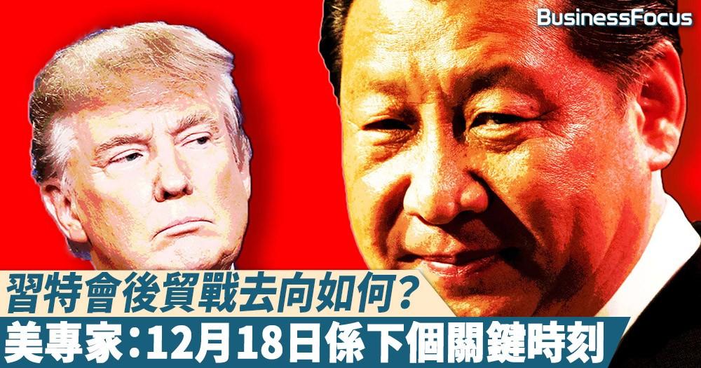 【重要時刻】習特會後貿戰去向如何?美專家:12月18日會係下個關鍵時間