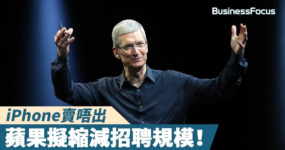 【搞唔掂?】iPhone賣唔出,蘋果擬縮減招聘規模!