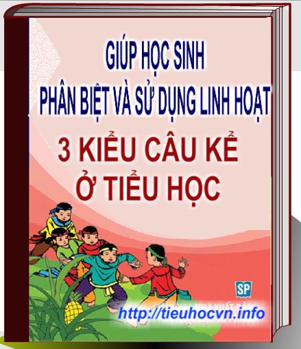 Giúp học sinh Phân biệt và vận dụng linh hoạt 3 kiểu câu kể ở tiểu học