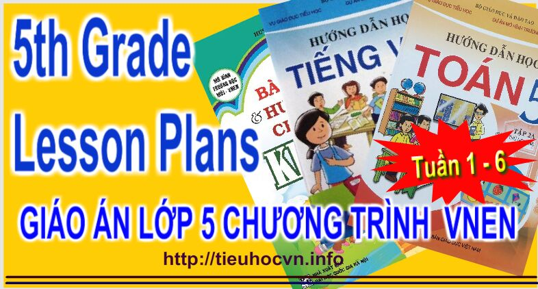 Giáo án Lớp 5 VNEN từ tuần 1 - Tuần 6 - Fifth Grade All subjects  Lesson Plans