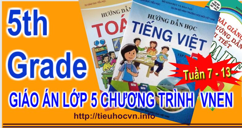 Giáo án Lớp 5 VNEN từ tuần 7 - Tuần 13 - Fifth Grade All subjects  Lesson Plans