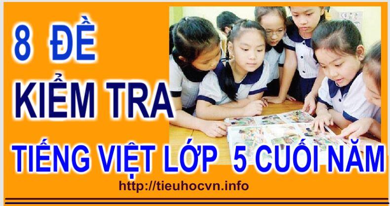 Tuyển chọn 8 Đề Kiểm tra Môn Tiếng Việt Lớp 5 Cuối Học kì 2 Rõ ma trận đủ đáp án